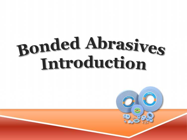 Bonded Abrasives Introduction