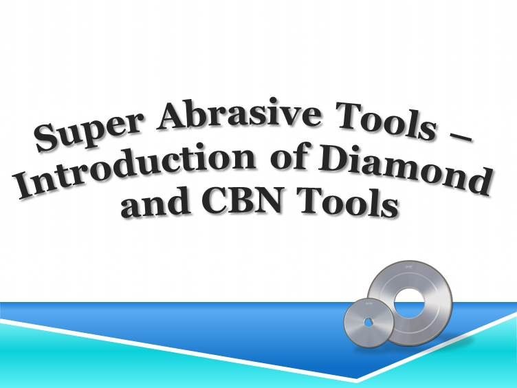 Super Abrasive Tools – Introduction of Diamond and CBN Tools